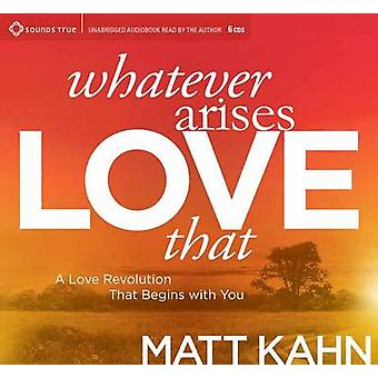 Whatever Arises Love That  A Love Revolution That Begins with You by Matt Kahn