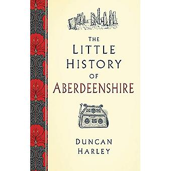 The Little History of Aberdeenshire by Duncan Harley - 9780750989299