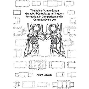 The Role of AngloSaxon Great Hall Complexes in Kingdom Formation in Comparison and in Context AD 500750 by Adam McBride