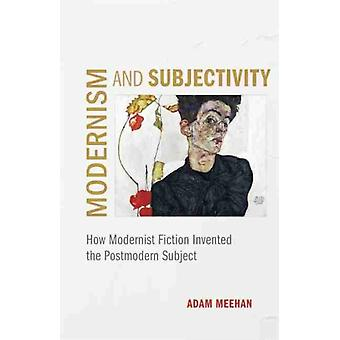 Modernism and Subjectivity  How Modernist Fiction Invented the Postmodern Subject by Other Adam Meehan