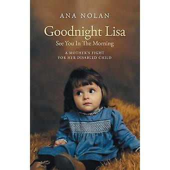 Goodnight Lisa See You in the Morning  A Mothers Fight for her Disabled Child by Ana Nolan