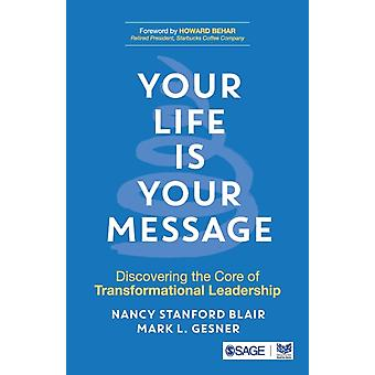 Your Life is Your Message  Discovering the Core of Transformational Leadership by Nancy Stanford Blair & Mark L Gesner