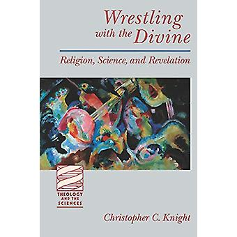 Wrestling with the Divine - Religion - Science and Revelation by Dr. C