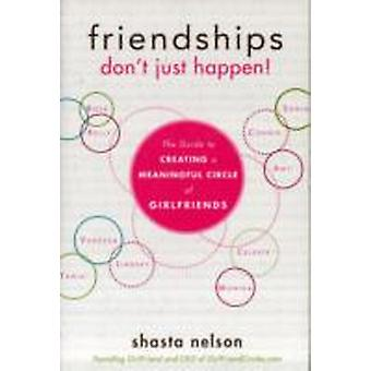 Friendships Dont Just Happen  The Guide to Creating a Meaningful Circle of GirlFriends by Shasta Nelson