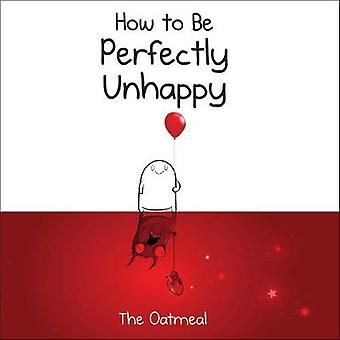 How to Be Perfectly Unhappy by The Oatmeal - 9781449433536 Book