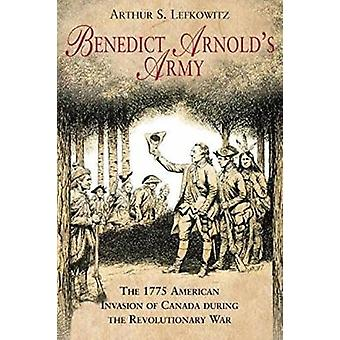 Benedict Arnold's Army - The 1775 American Invasion of Canada During t