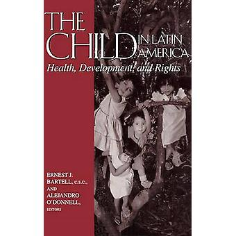 The Child in Latin America Health Development and Rights by Bartell & C.S.C. & Ernest J.
