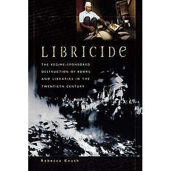 Libricide  The RegimeSponsored Destruction of Books and Libraries in the Twentieth Century by Rebecca Knuth