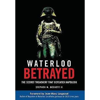 Waterloo Betrayed The Secret Treachery That Defeated Napoleon by Beckett & Stephen M.