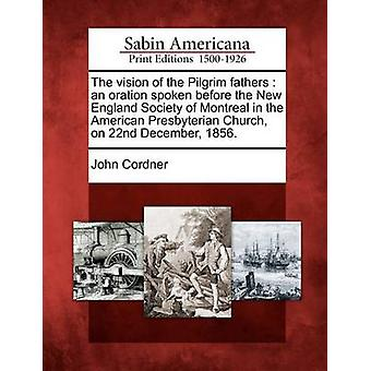 The vision of the Pilgrim fathers  an oration spoken before the New England Society of Montreal in the American Presbyterian Church on 22nd December 1856. by Cordner & John