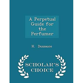 A Perpetual Guide for the Perfumer  Scholars Choice Edition by Dussauce & H.