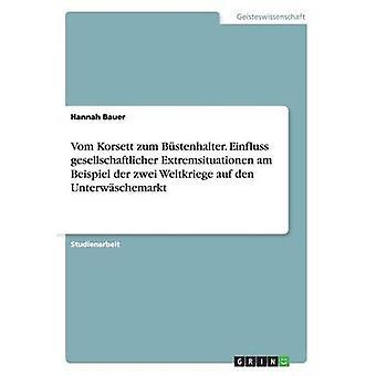 Vom Korsett zum Bstenhalter. Einfluss gesellschaftlicher Extremsituationen am Beispiel der zwei Weltkriege auf den Unterwschemarkt by Bauer & Hannah