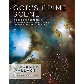 God's Crime Scene - A Cold-Case Detective Examines the Evidence for a