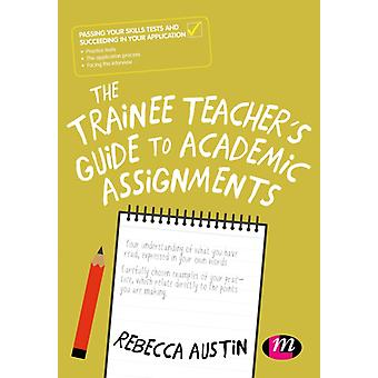 The Trainee Teachers Guide to Academic Assignments by Austin & Rebecca