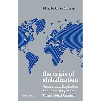 The Crisis of Globalization  Democracy Capitalism and Inequality in the TwentyFirst Century by Edited by Patrick Diamond