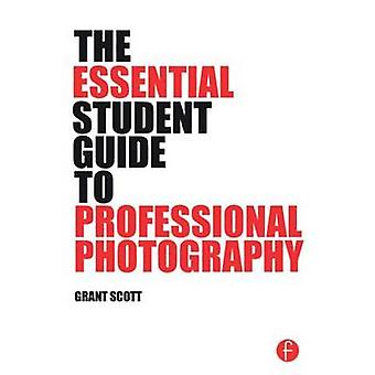 The Essential Student Guide to Professional Photography by Grant Scot
