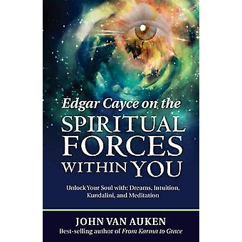 Edgar Cayce on the Spiritual Forces within You  Unlock Your Soul with Dreams Intuition Kundalini and Meditation by John Van Auken