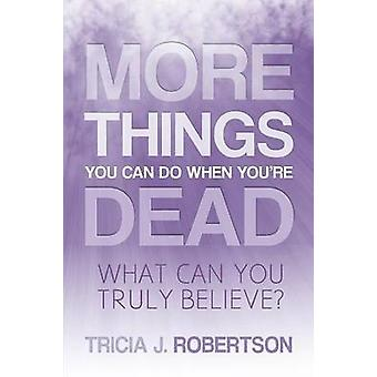 More Things you Can do When Youre Dead What Can You Truly Believe by Robertson & Tricia. J.