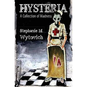 Hysteria A Collection of Madness by Wytovich & Stephanie M.