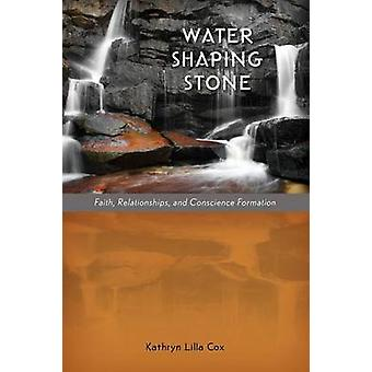 Water Shaping Stone Faith Relationships and Conscience Formation by Cox & Kathryn Lilla