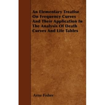 An Elementary Treatise On Frequency Curves And Their Application In The Analysis Of Death Curves And Life Tables by Fisher & Arne