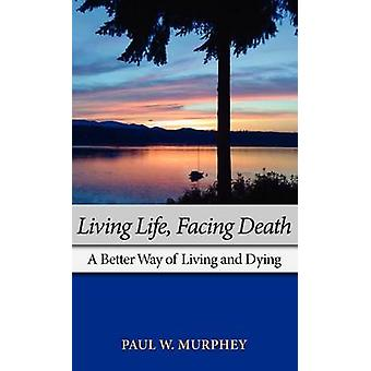 Living Life Facing Death A Better Way of Living and Dying by Murphey & Paul M.