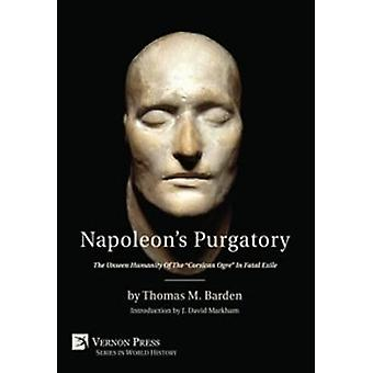 Napoleons Purgatory The Unseen Humanity of the Corsican Ogre in Fatal Exile with an introduction by J. David Markham by Barden & Thomas M.