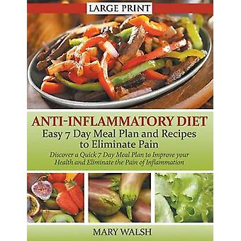 AntiInflammatory Diet Easy 7 Day Meal Plan and Recipes to Eliminate Pain LARGE PRINT Discover a Quick 7 Day Meal Plan to Improve your Health and Eliminate the Pain of Inflammation by Walsh & Mary