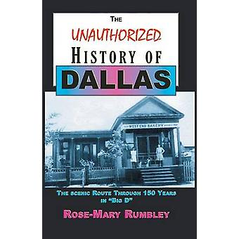 The Unauthorized History of Dallas The Scenic Route Through 150 Years in Big D by Rumbley & Ph.D. & RoseMary