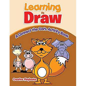Learning to Draw A Connect the Dots Activity Book by Creative Playbooks