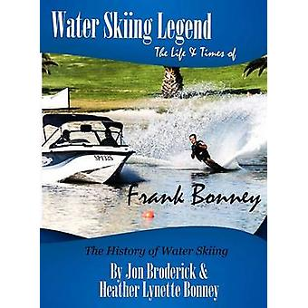 Water Skiing Legend The Life and Times of Frank Bonney by Broderick & Jon