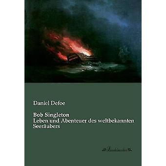 Bob SingletonLeben und Abenteuer des weltbekannten Seerubers by Defoe & Daniel