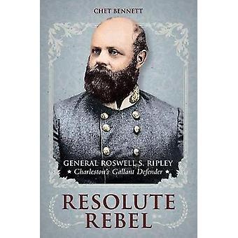 Resolute Rebel - General Rowell S. Ripley - Charleston's Gallant Defen