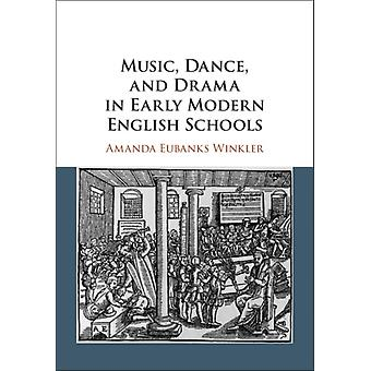 Music Dance and Drama in Early Modern English Schools by Amanda Eubanks Winkler