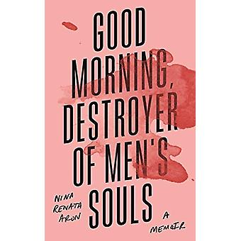 Good Morning - Destroyer of Men's Souls by Nina Renata Aron - 9781788