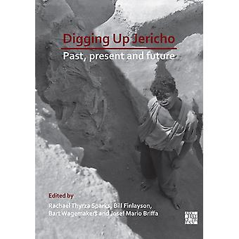 Digging Up Jericho  Past Present and Future by Edited by Rachel Thyrza Sparks & Edited by Bill Finlayson & Edited by Bart Wagemakers & Edited by Josef Mario Briffa SJ