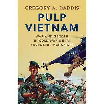 Pulp Vietnam  War and Gender in Cold War Mens Adventure Magazines by Gregory A Daddis