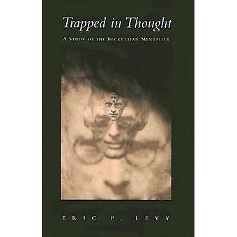 Trapped in Thought - A Study of the Beckettian Mentality by Eric P. Le