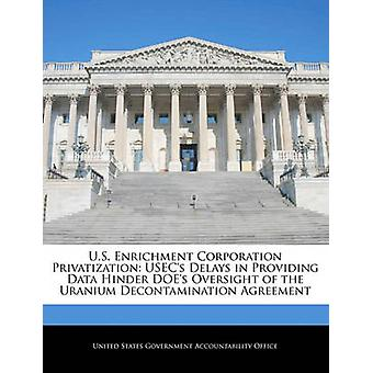 U.S. Enrichment Corporation Privatization USECs Delays in Providing Data Hinder DOEs Oversight of the Uranium Decontamination Agreement by United States Government Accountability