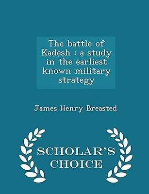 The battle of Kadesh  a study in the earliest known military strategy   Scholars Choice Edition by Breasted & James Henry