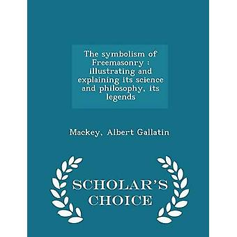The symbolism of Freemasonry  illustrating and explaining its science and philosophy its legends  Scholars Choice Edition by Gallatin & Mackey & Albert