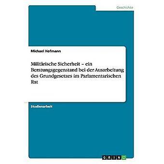 Militrische Sicherheit  ein Beratungsgegenstand bei der Ausarbeitung des Grundgesetzes im Parlamentarischen Rat by Hofmann & Michael