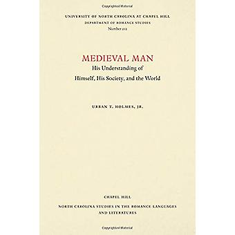 Medieval Man - His Understanding of Himself - His Society - and the Wo