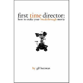 First Time Director - How to Make Your Breakthrough Movie by Gil Bettm