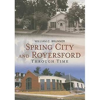 Spring City and Royersford - - Through Time by William C Brunner - 9781