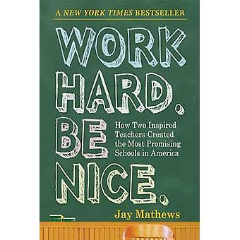 Work Hard. Be Nice - How Two Inspired Teachers Created the Most Promis