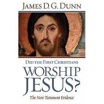 Did The First Christians Worship Jesus by Dunn & James D.G.