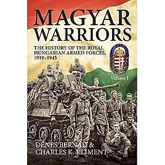 Magyar Warriors. Volume 1: The History of the Royal Hungarian Armed Forces 1919-1945
