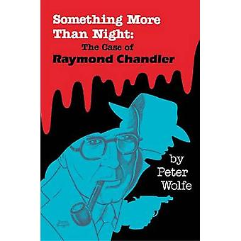 Something More Than Night The Case of Raymond Chandler by Wolfe & Peter