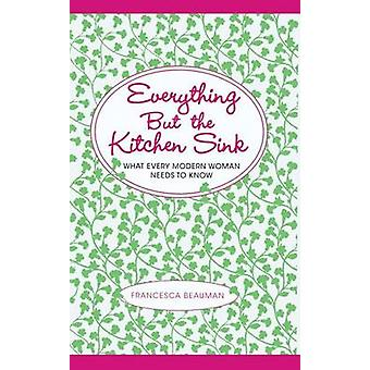 Everything But the Kitchen Sink What Every Modern Woman Needs to Know by Beauman & Francesca
